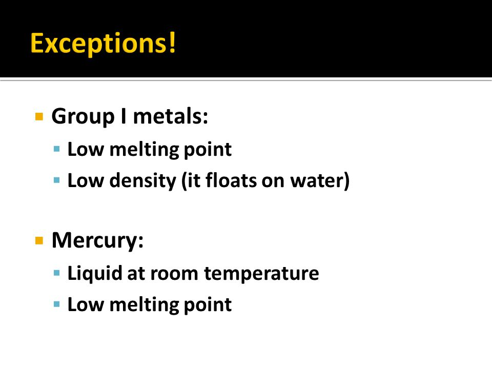Exceptions! Group I metals: Mercury: Low melting point