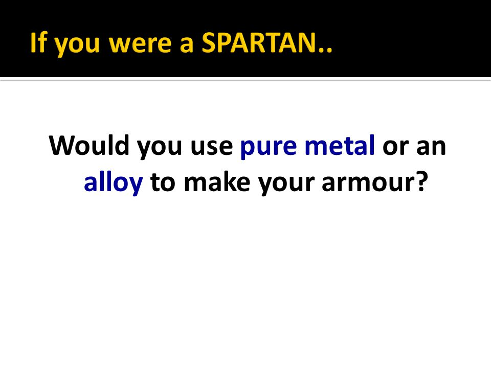Would you use pure metal or an alloy to make your armour