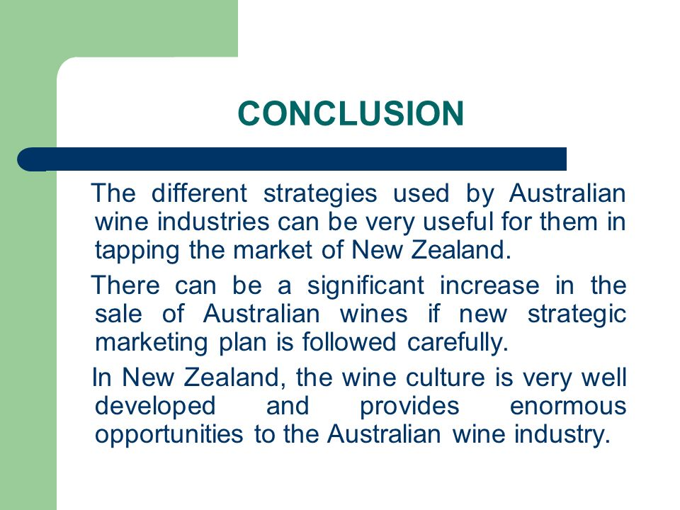 CONCLUSIONThe different strategies used by Australian wine industries can be very useful for them in tapping the market of New Zealand.