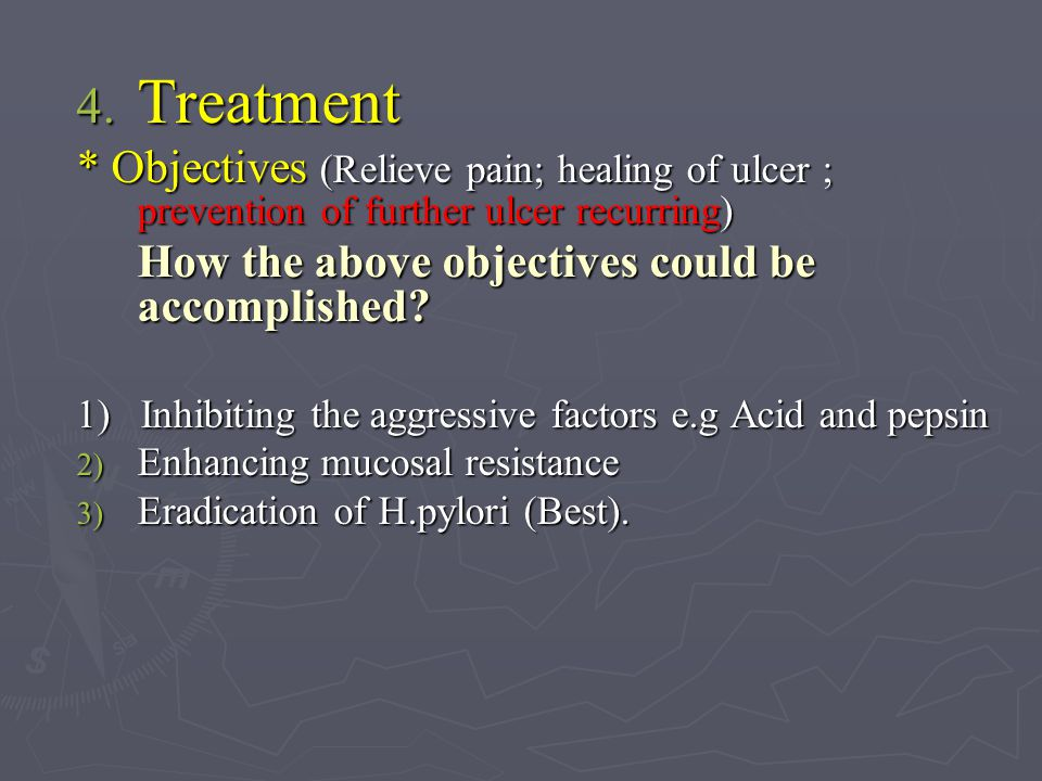 Treatment * Objectives (Relieve pain; healing of ulcer ; prevention of further ulcer recurring) How the above objectives could be accomplished