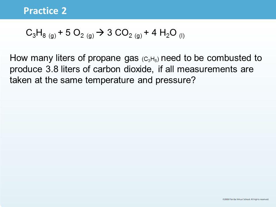 Practice 2 C3H8 (g) + 5 O2 (g)  3 CO2 (g) + 4 H2O (l)