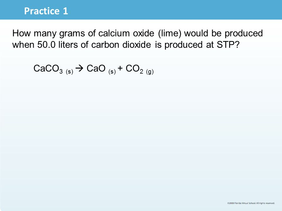 Practice 1 How many grams of calcium oxide (lime) would be produced when 50.0 liters of carbon dioxide is produced at STP