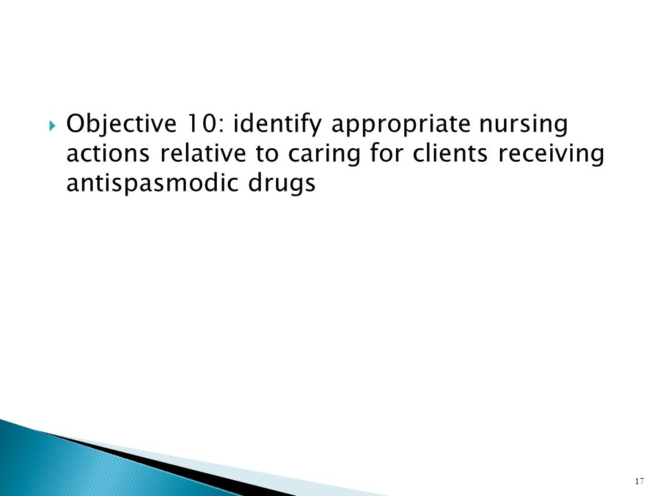 Objective 10: identify appropriate nursing actions relative to caring for clients receiving antispasmodic drugs