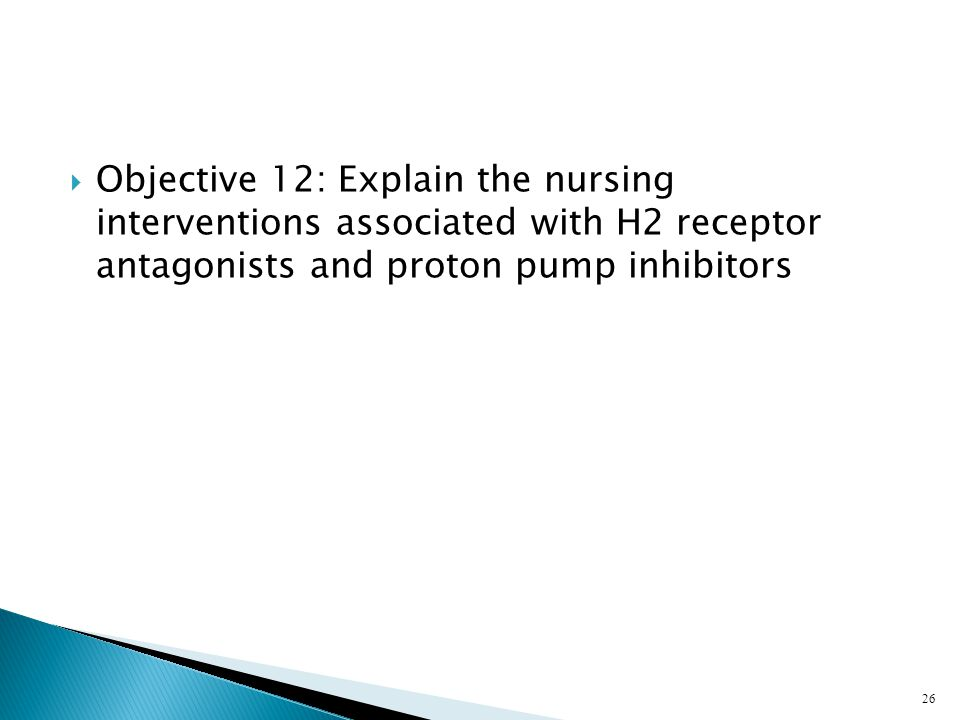 Objective 12: Explain the nursing interventions associated with H2 receptor antagonists and proton pump inhibitors