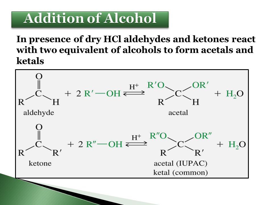 Addition of Alcohol In presence of dry HCl aldehydes and ketones react with two equivalent of alcohols to form acetals and ketals.