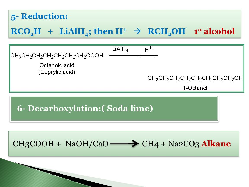 5- Reduction: RCO2H + LiAlH4; then H+  RCH2OH 1o alcohol. 6- Decarboxylation:( Soda lime)