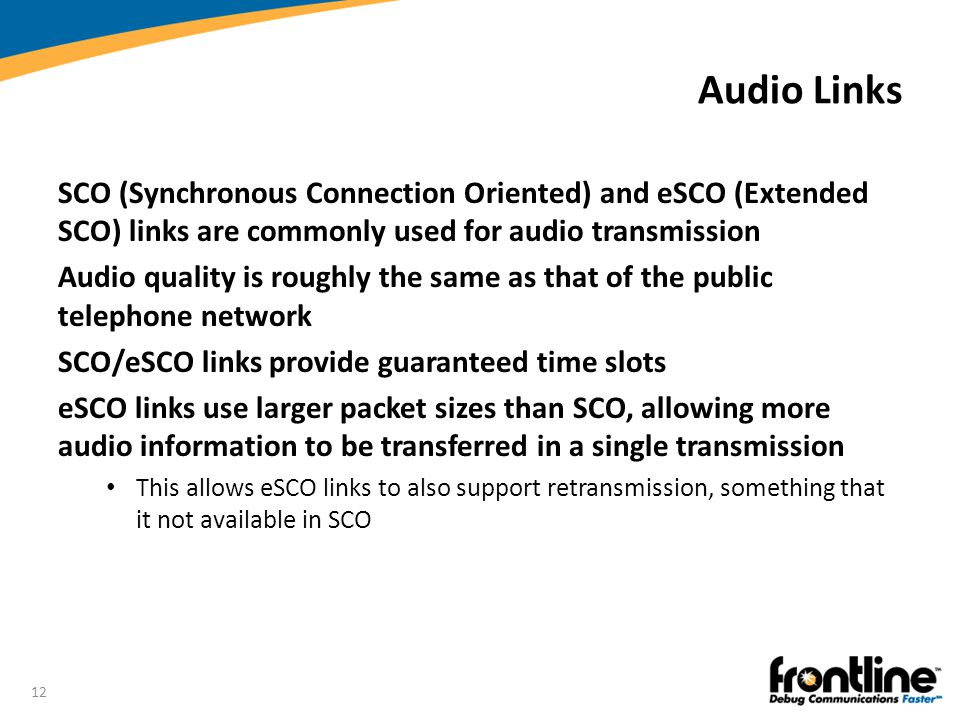 Audio Links SCO (Synchronous Connection Oriented) and eSCO (Extended SCO) links are commonly used for audio transmission.