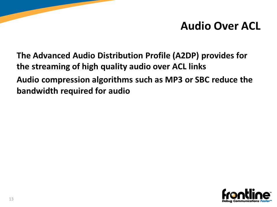 Audio Over ACL The Advanced Audio Distribution Profile (A2DP) provides for the streaming of high quality audio over ACL links.