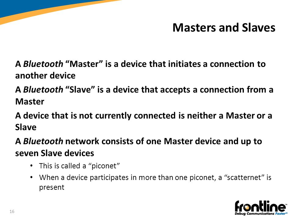 Masters and Slaves A Bluetooth Master is a device that initiates a connection to another device.