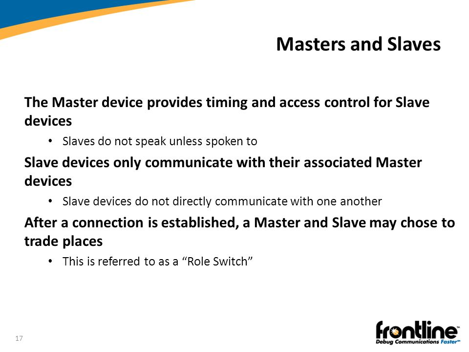 Masters and Slaves The Master device provides timing and access control for Slave devices. Slaves do not speak unless spoken to.