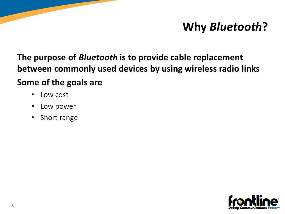 Why Bluetooth The purpose of Bluetooth is to provide cable replacement between commonly used devices by using wireless radio links.