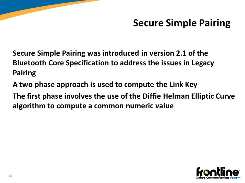 Secure Simple Pairing Secure Simple Pairing was introduced in version 2.1 of the Bluetooth Core Specification to address the issues in Legacy Pairing.