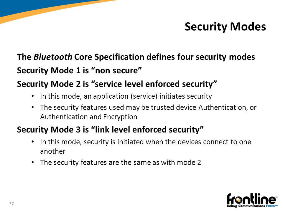 Security Modes The Bluetooth Core Specification defines four security modes. Security Mode 1 is non secure