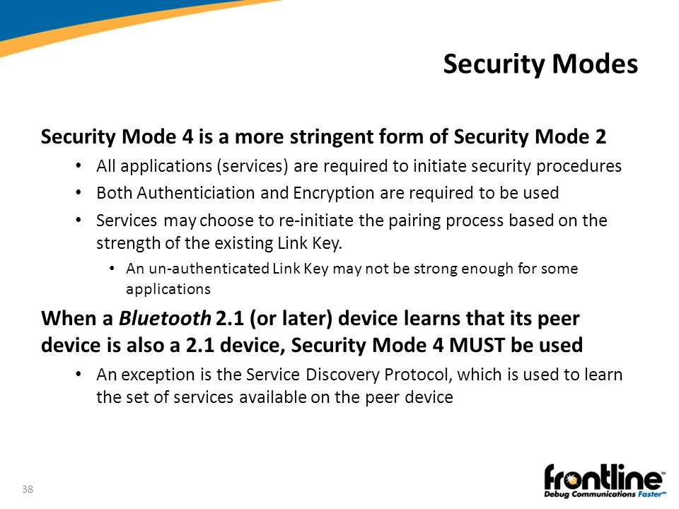 Security Modes Security Mode 4 is a more stringent form of Security Mode 2. All applications (services) are required to initiate security procedures.
