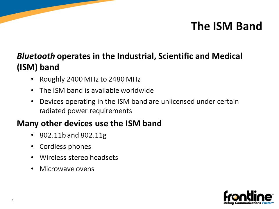 The ISM Band Bluetooth operates in the Industrial, Scientific and Medical (ISM) band. Roughly 2400 MHz to 2480 MHz.