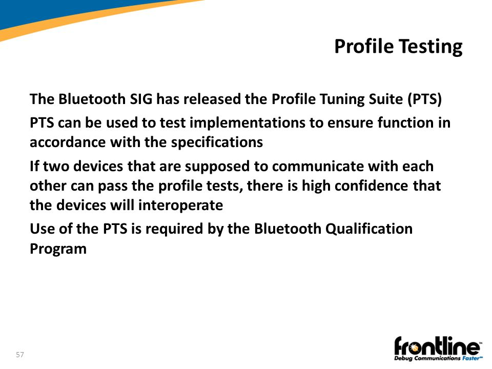 Profile Testing The Bluetooth SIG has released the Profile Tuning Suite (PTS)