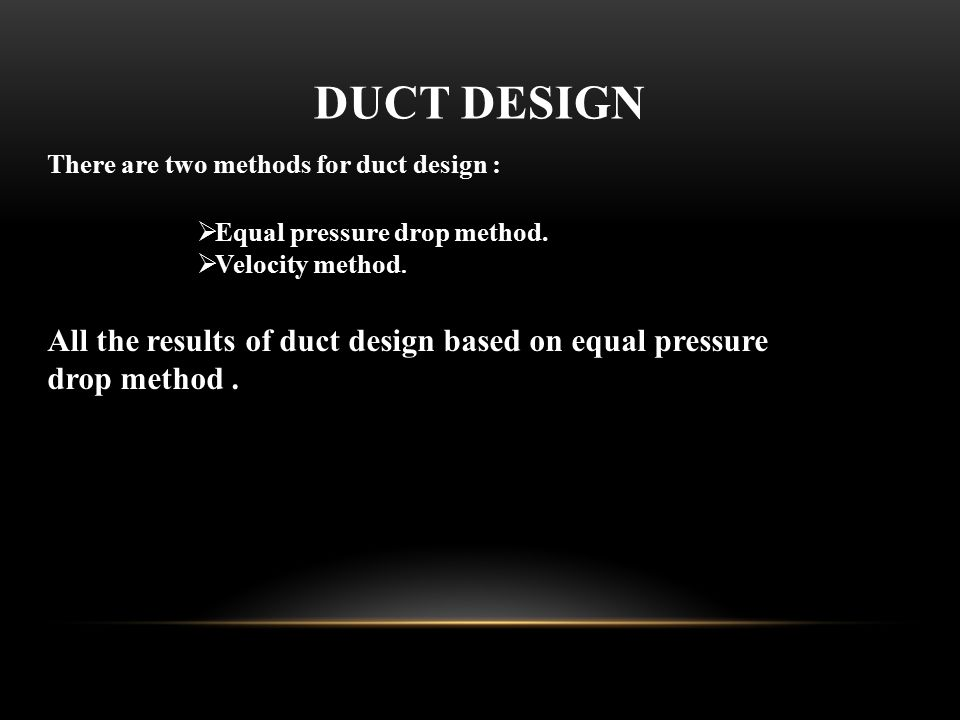 DUCT DESIGN There are two methods for duct design : Equal pressure drop method. Velocity method.