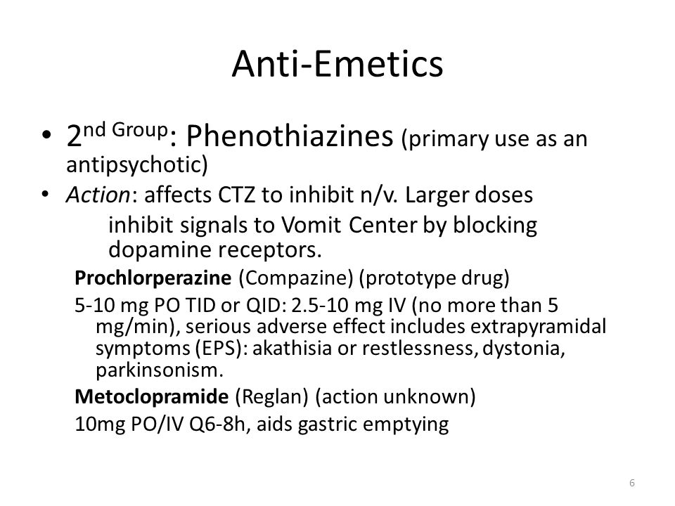 Anti-Emetics 2nd Group: Phenothiazines (primary use as an antipsychotic) Action: affects CTZ to inhibit n/v. Larger doses.