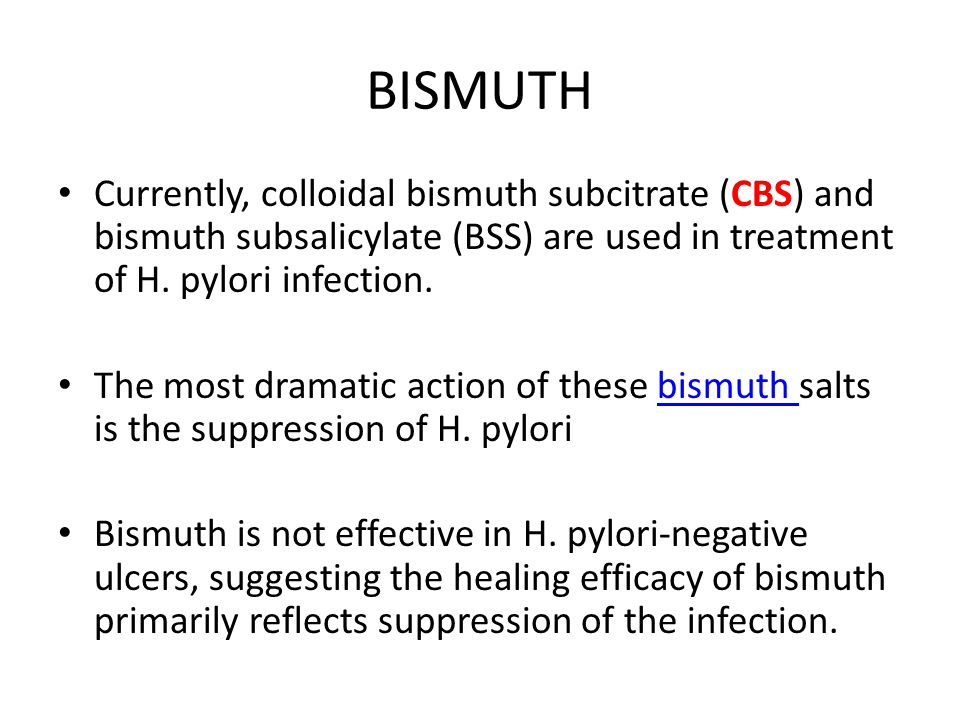 BISMUTH Currently, colloidal bismuth subcitrate (CBS) and bismuth subsalicylate (BSS) are used in treatment of H. pylori infection.