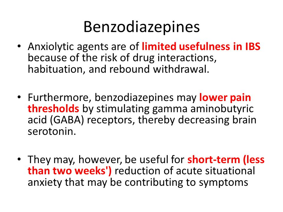 Benzodiazepines Anxiolytic agents are of limited usefulness in IBS because of the risk of drug interactions, habituation, and rebound withdrawal.