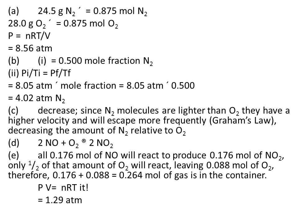 (a) 24.5 g N2 ´ = 0.875 mol N2 28.0 g O2 ´ = 0.875 mol O2. P = nRT/V. = 8.56 atm. (b) (i) = 0.500 mole fraction N2.