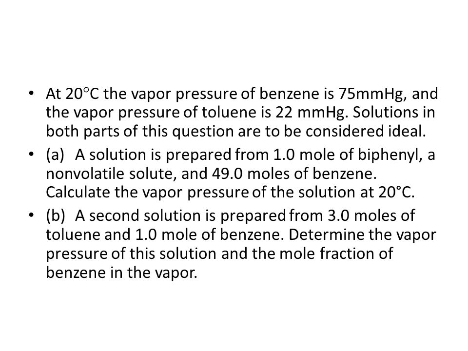 At 20C the vapor pressure of benzene is 75mmHg, and the vapor pressure of toluene is 22 mmHg. Solutions in both parts of this question are to be considered ideal.