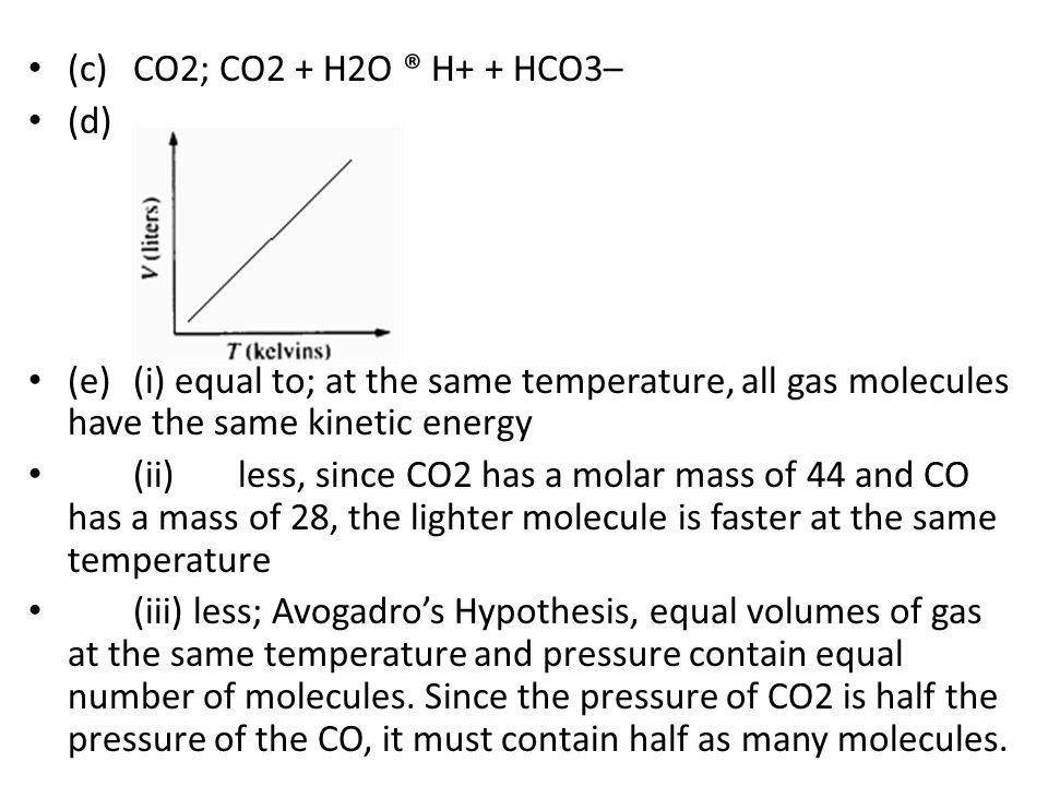 (c) CO2; CO2 + H2O ® H+ + HCO3– (d) (e) (i) equal to; at the same temperature, all gas molecules have the same kinetic energy.