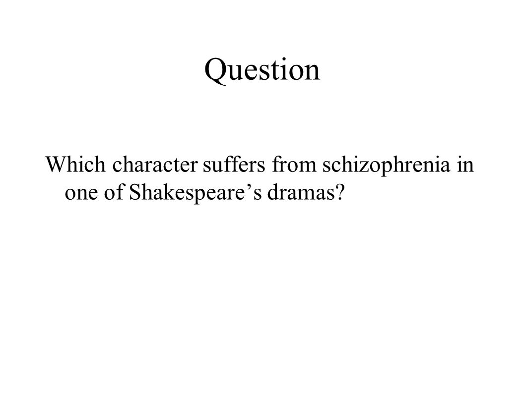Question Which character suffers from schizophrenia in one of Shakespeare's dramas