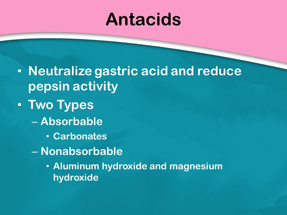 Antacids Neutralize gastric acid and reduce pepsin activity Two Types