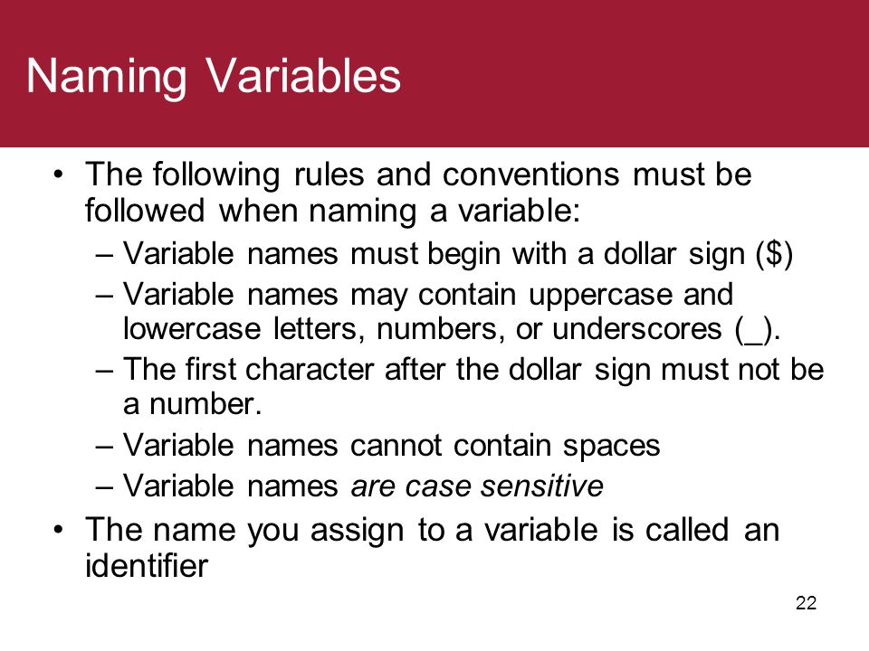 Naming Variables The following rules and conventions must be followed when naming a variable: Variable names must begin with a dollar sign ($)