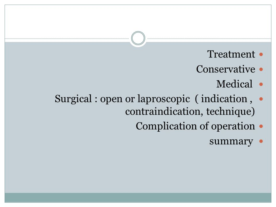 Treatment Conservative. Medical. Surgical : open or laproscopic ( indication , contraindication, technique)