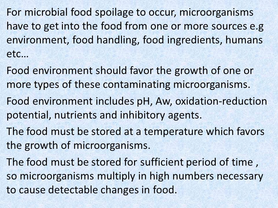 For microbial food spoilage to occur, microorganisms have to get into the food from one or more sources e.g environment, food handling, food ingredients, humans etc… Food environment should favor the growth of one or more types of these contaminating microorganisms.