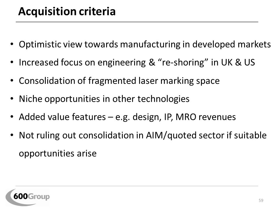 Acquisition criteria Optimistic view towards manufacturing in developed markets. Increased focus on engineering & re-shoring in UK & US.
