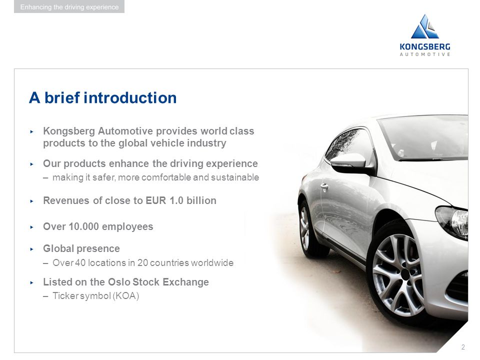 A brief introduction Kongsberg Automotive provides world class products to the global vehicle industry.