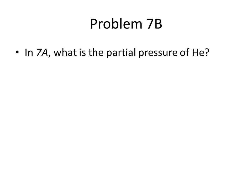 Problem 7B In 7A, what is the partial pressure of He
