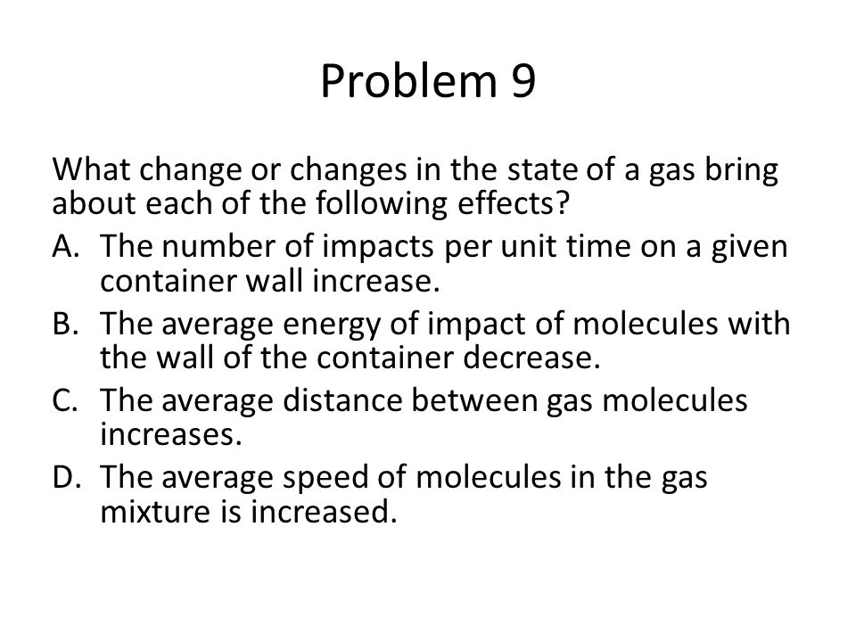 Problem 9 What change or changes in the state of a gas bring about each of the following effects