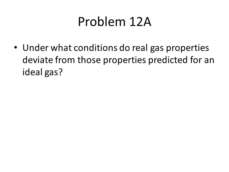 Problem 12A Under what conditions do real gas properties deviate from those properties predicted for an ideal gas