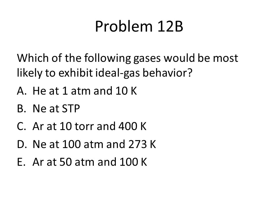 Problem 12B Which of the following gases would be most likely to exhibit ideal-gas behavior He at 1 atm and 10 K.