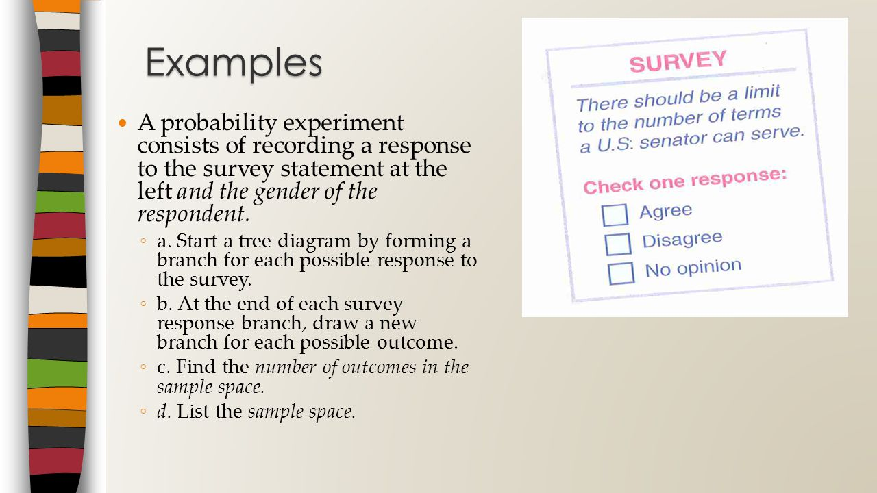 Examples A probability experiment consists of recording a response to the survey statement at the left and the gender of the respondent.