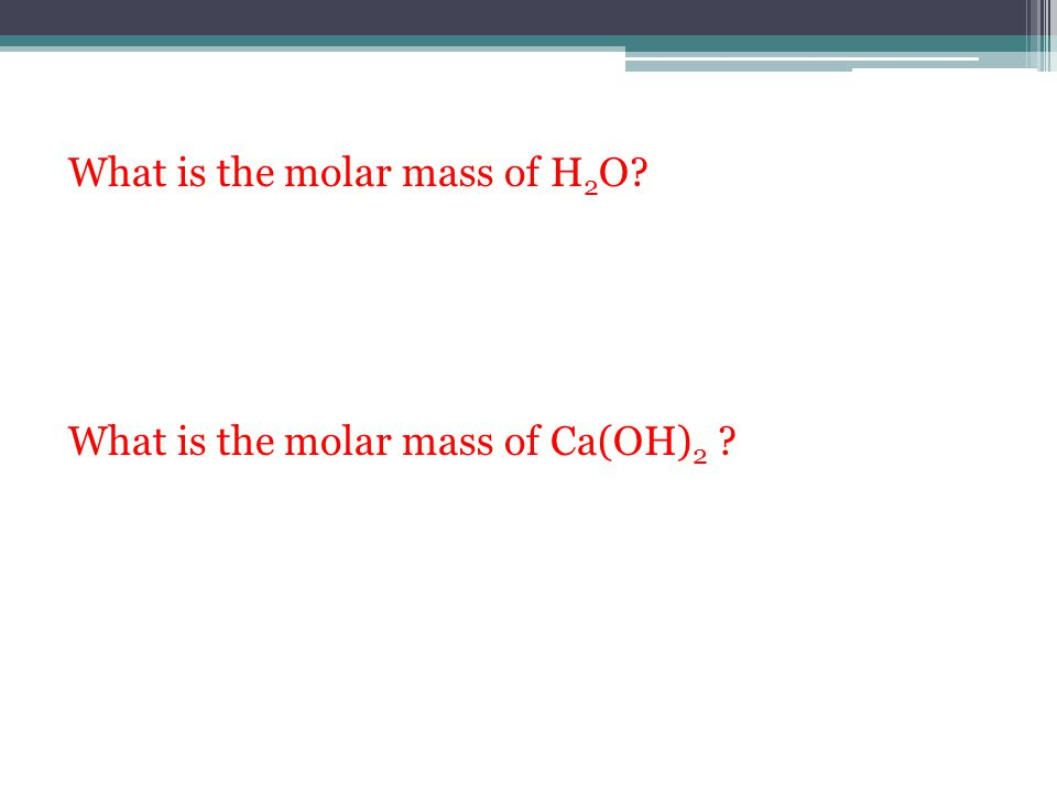 What is the molar mass of H2O What is the molar mass of Ca(OH)2