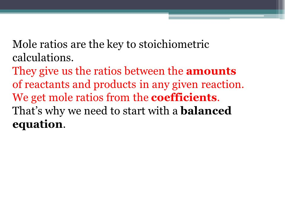 Mole ratios are the key to stoichiometric calculations.