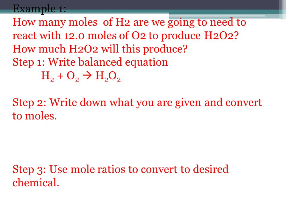 Example 1: How many moles of H2 are we going to need to react with 12.0 moles of O2 to produce H2O2 How much H2O2 will this produce