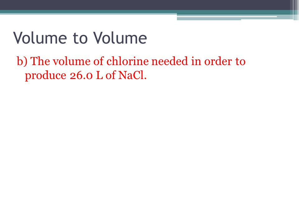 Volume to Volume b) The volume of chlorine needed in order to produce 26.0 L of NaCl.