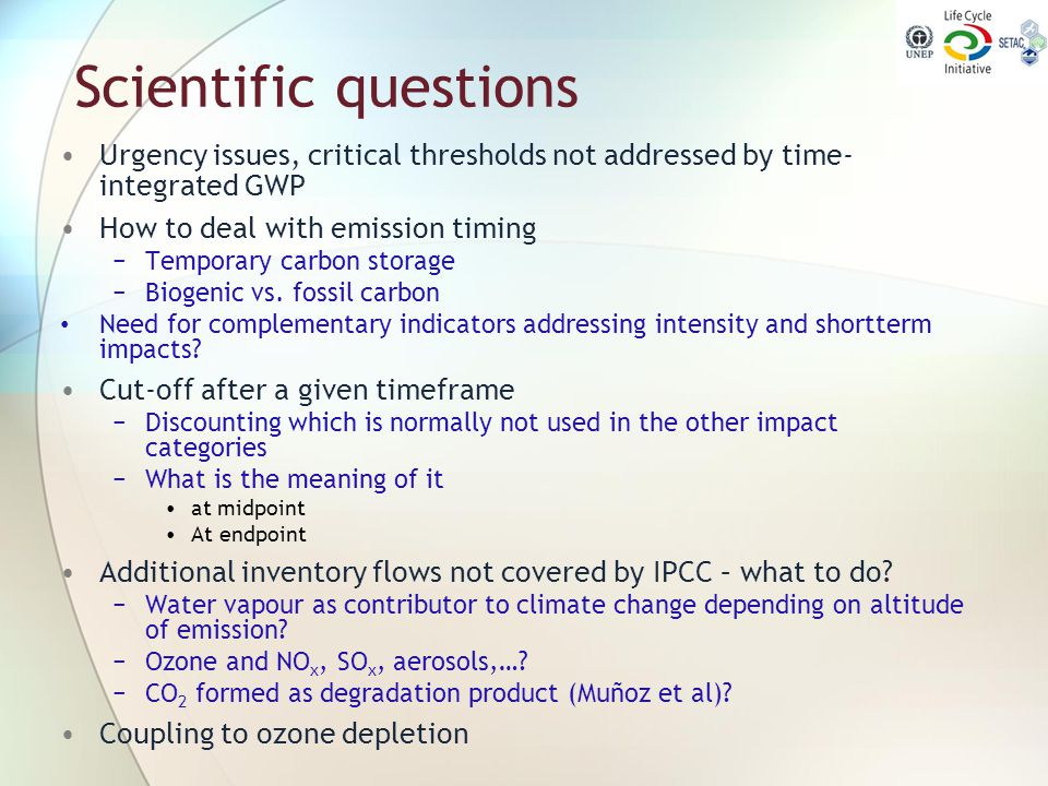 Scientific questions Urgency issues, critical thresholds not addressed by time-integrated GWP. How to deal with emission timing.