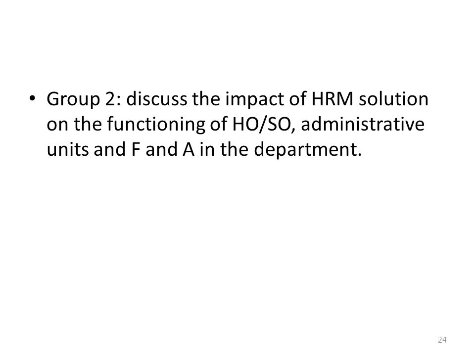 Group 2: discuss the impact of HRM solution on the functioning of HO/SO, administrative units and F and A in the department.