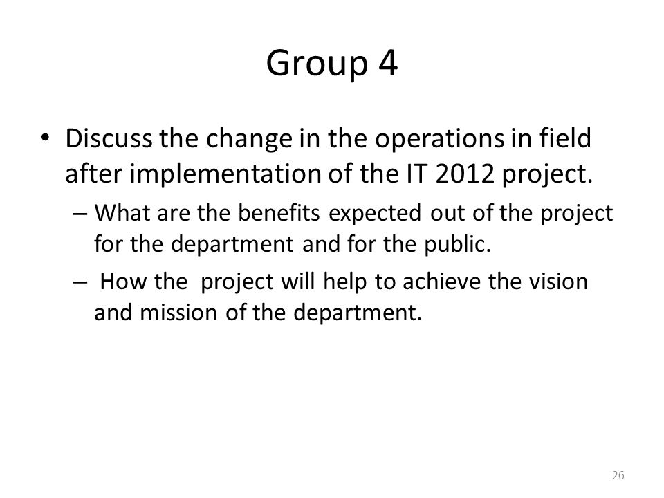 Group 4 Discuss the change in the operations in field after implementation of the IT 2012 project.