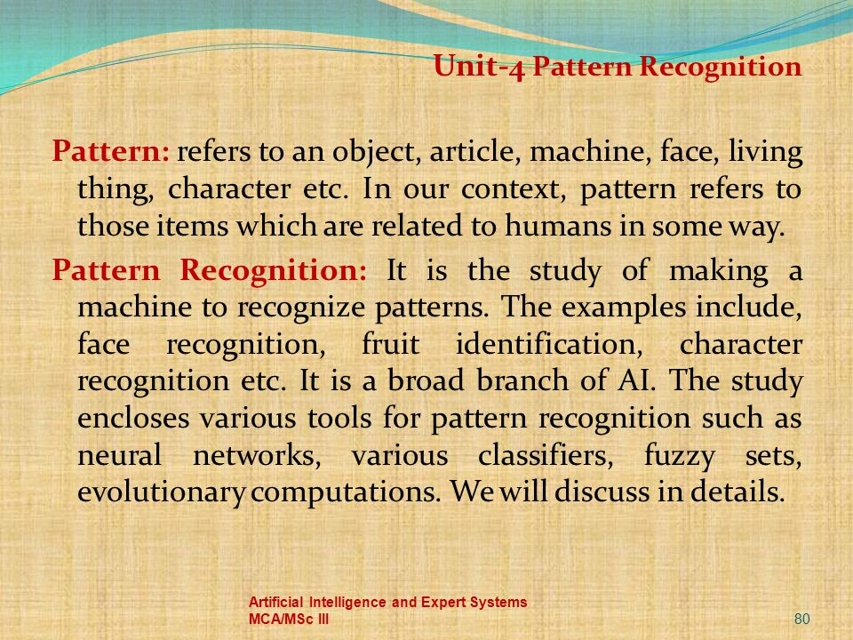 Unit-4 Pattern Recognition Pattern: refers to an object, article, machine, face, living thing, character etc. In our context, pattern refers to those items which are related to humans in some way. Pattern Recognition: It is the study of making a machine to recognize patterns. The examples include, face recognition, fruit identification, character recognition etc. It is a broad branch of AI. The study encloses various tools for pattern recognition such as neural networks, various classifiers, fuzzy sets, evolutionary computations. We will discuss in details.