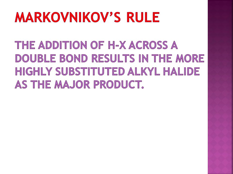 Markovnikov's Rule The addition of H-X across a double bond results in the more highly substituted alkyl halide as the major product.