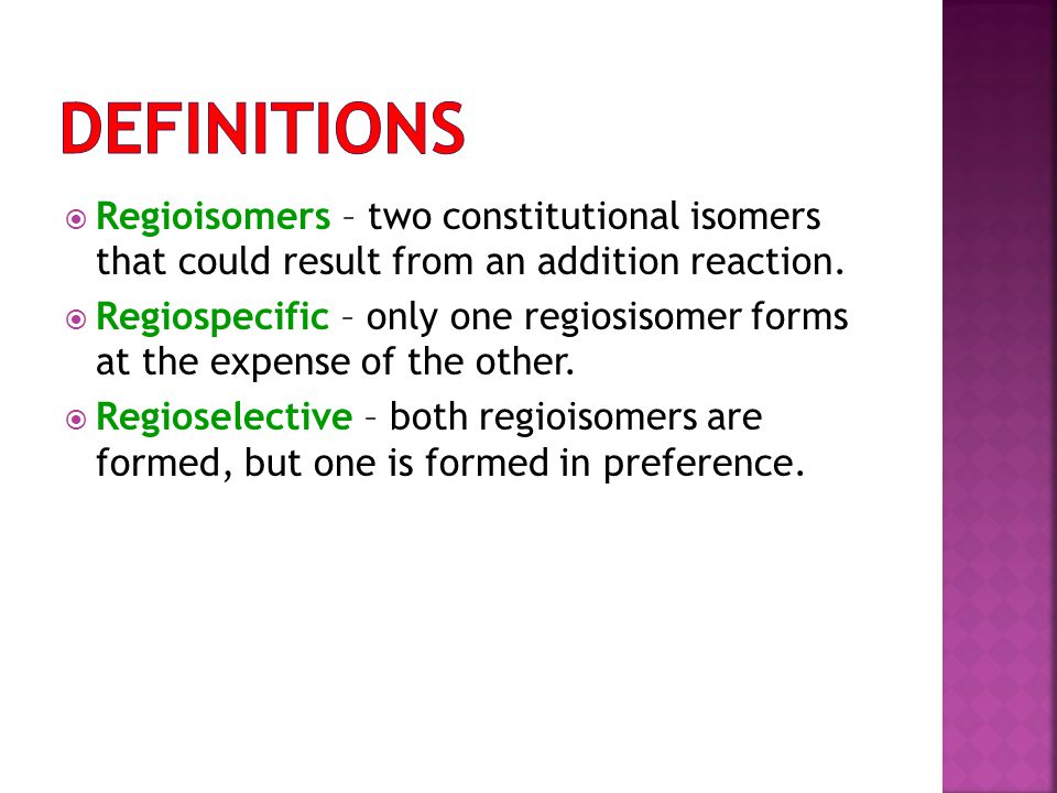 Definitions Regioisomers – two constitutional isomers that could result from an addition reaction.