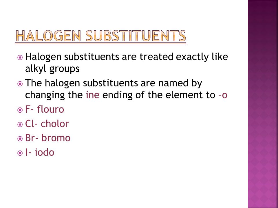 Halogen Substituents Halogen substituents are treated exactly like alkyl groups.